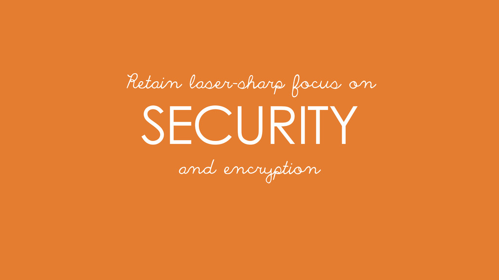 SECURITY Retain laser-sharp focus on and encryp...