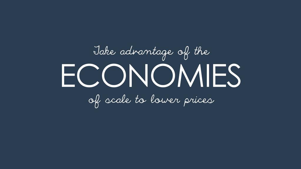 ECONOMIES of scale to lower prices Take advanta...