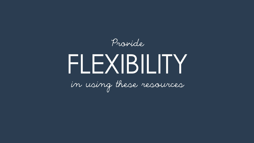 FLEXIBILITY in using these resources Provide