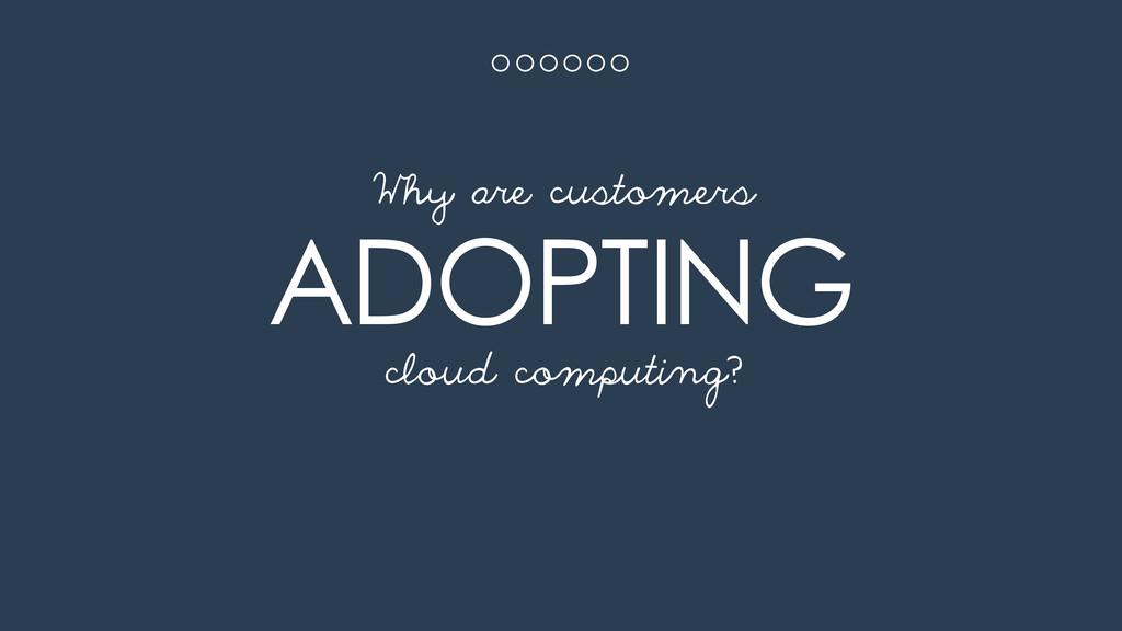 ADOPTING cloud computing? Why are customers