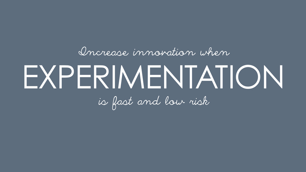 EXPERIMENTATION is fast and low risk Increase i...