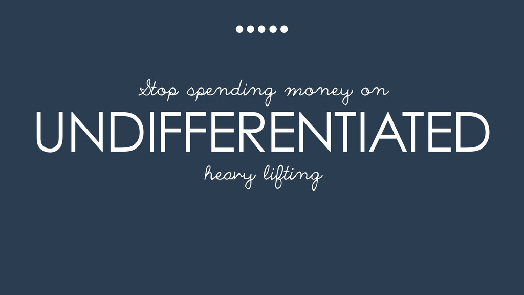 UNDIFFERENTIATED heavy lifting Stop spending mo...