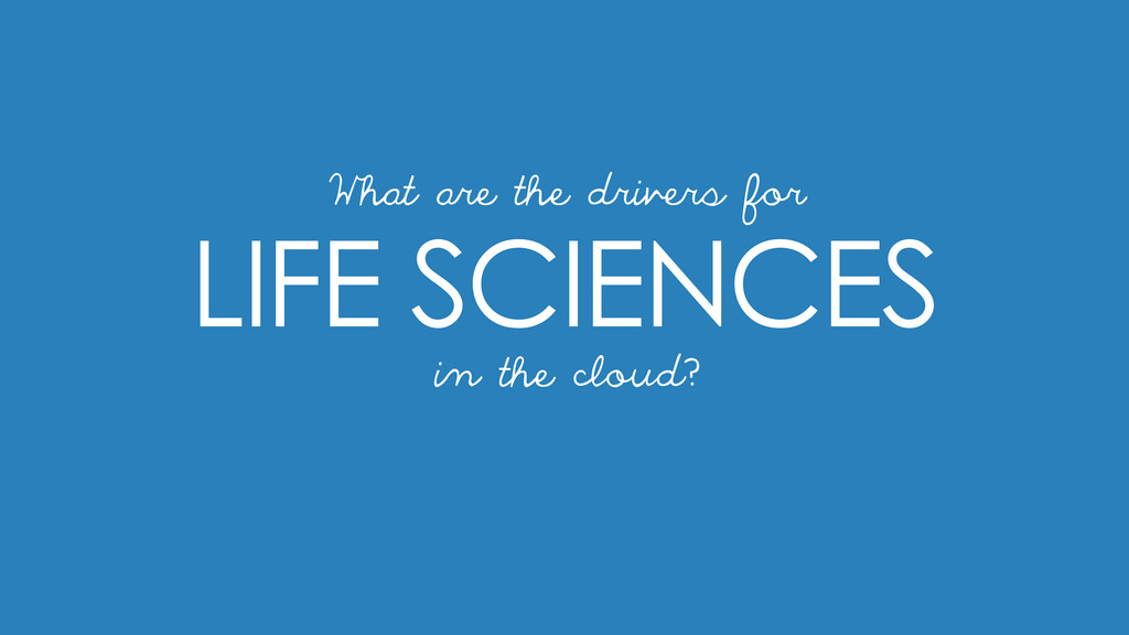 LIFE SCIENCES in the cloud? What are the driver...