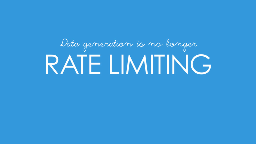 RATE LIMITING Data generation is no longer