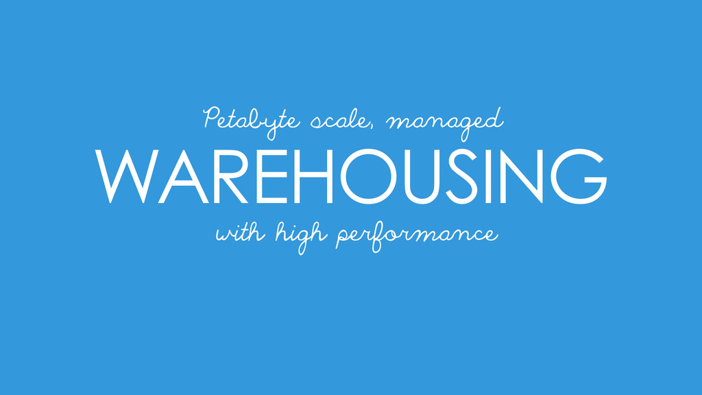 WAREHOUSING Petabyte scale, managed with high p...