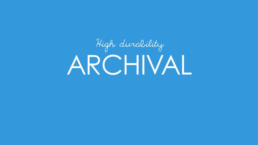 ARCHIVAL High durability