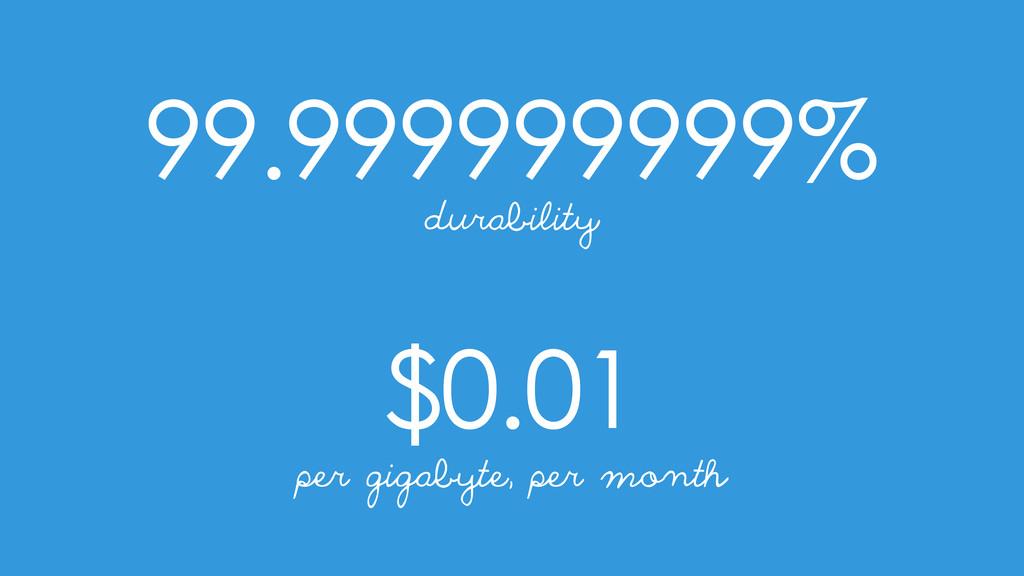 99.999999999% $0.01 durability per gigabyte, pe...