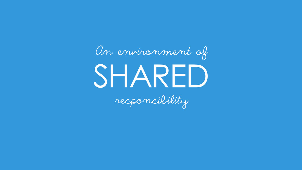 SHARED responsibility An environment of