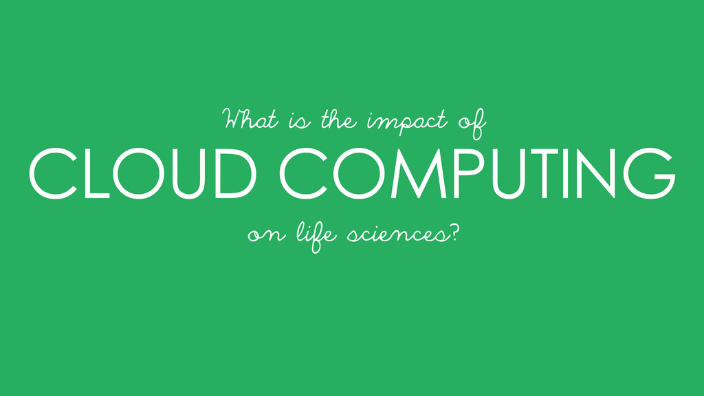 CLOUD COMPUTING on life sciences? What is the i...