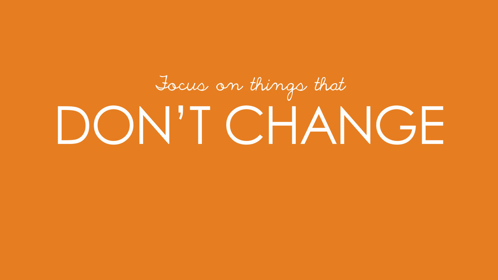DON'T CHANGE Focus on things that