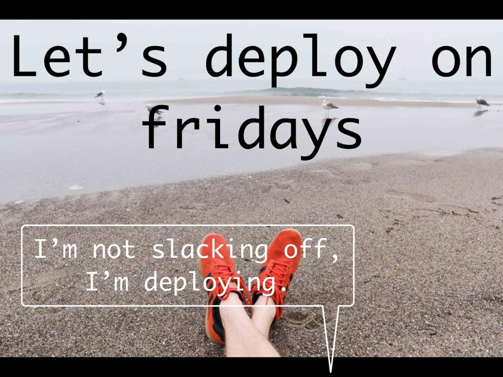 Let's deploy on fridays I'm not slacking off, I...