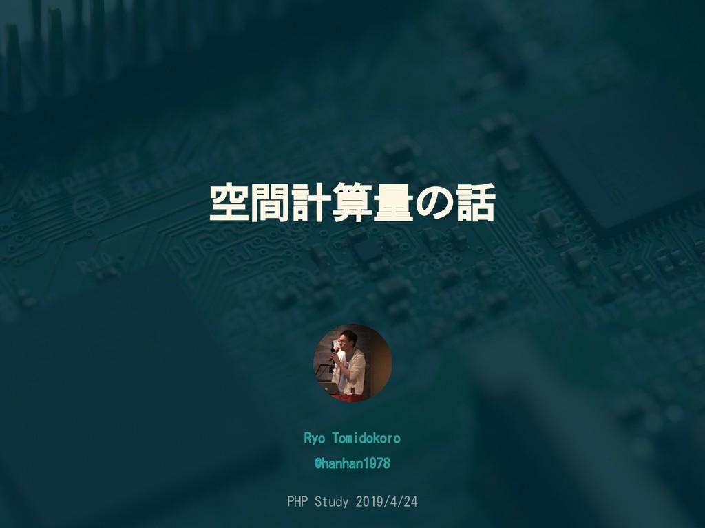空間計算量の話 Ryo Tomidokoro PHP Study 2019/4/24 @han...