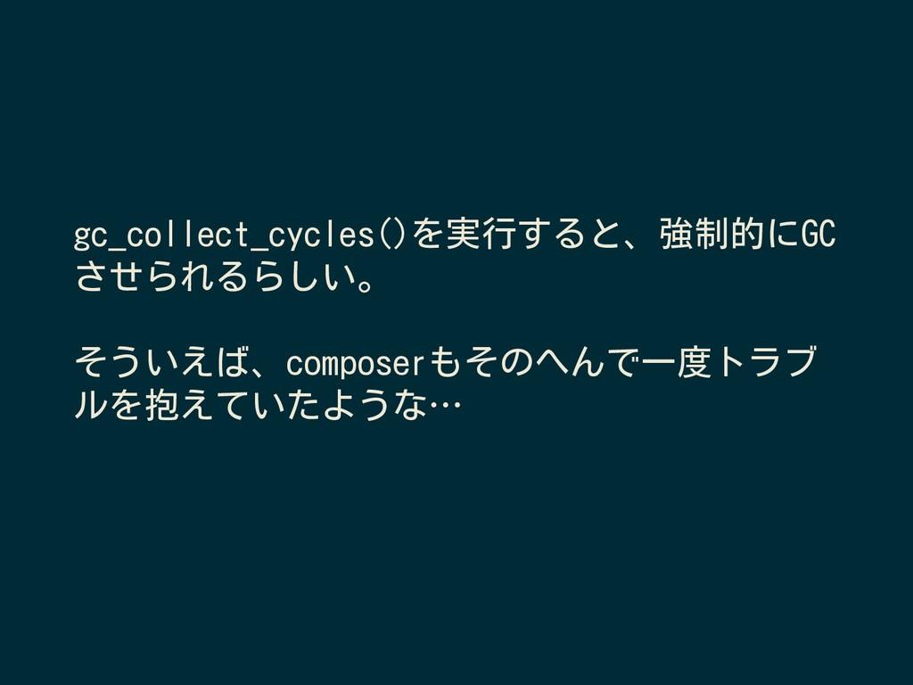gc_collect_cycles()を実行すると、強制的にGC させられるらしい。 そういえ...
