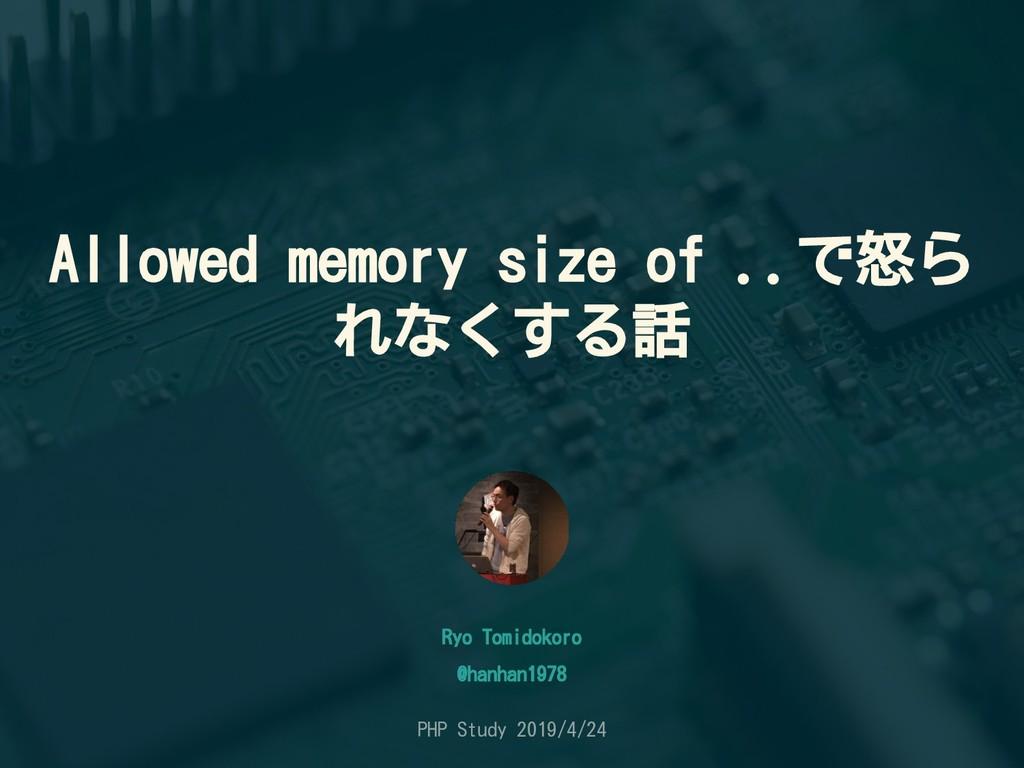 Allowed memory size of ..で怒ら れなくする話 Ryo Tomidok...