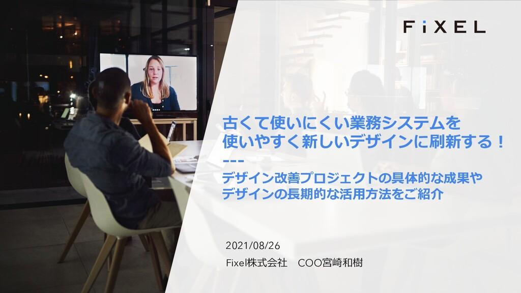 2021/08/26 Fixel株式会社 COO宮崎和樹 古くて使いにくい業務システムを 使い...