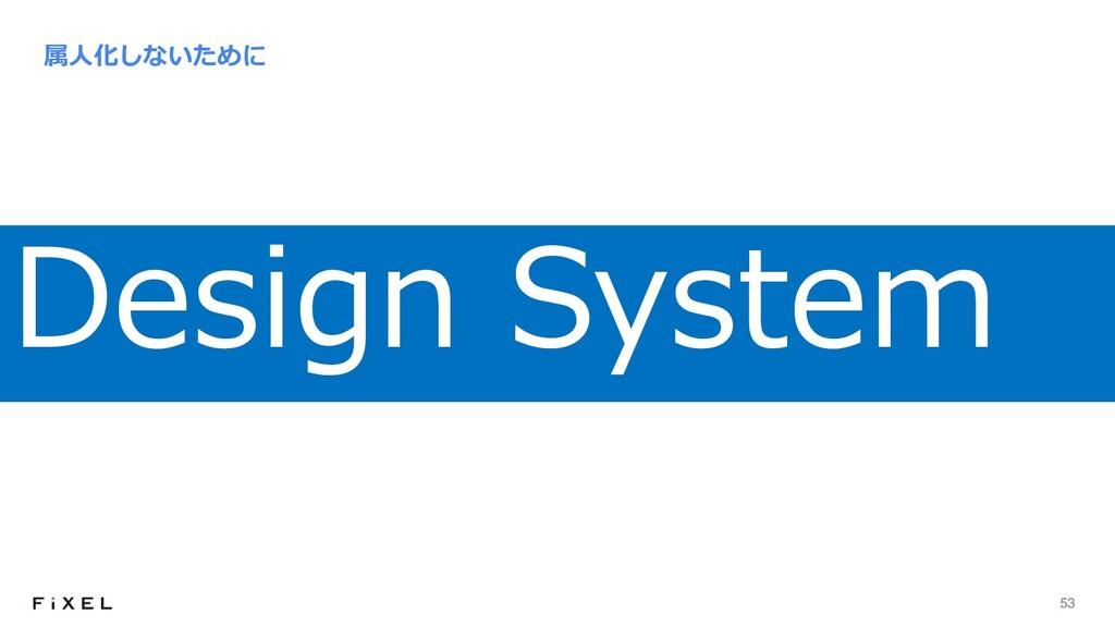 53 属⼈化しないために Design System