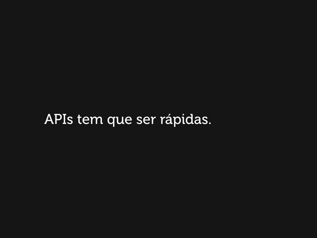 APIs tem que ser rápidas.
