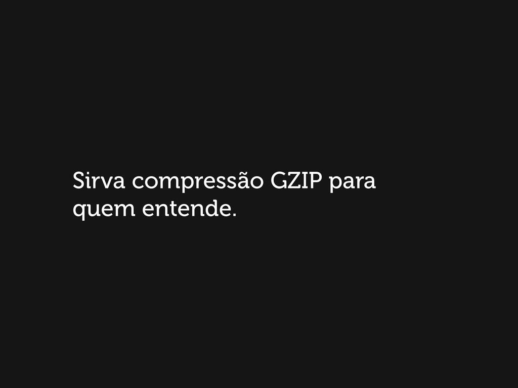 Sirva compressão GZIP para quem entende.