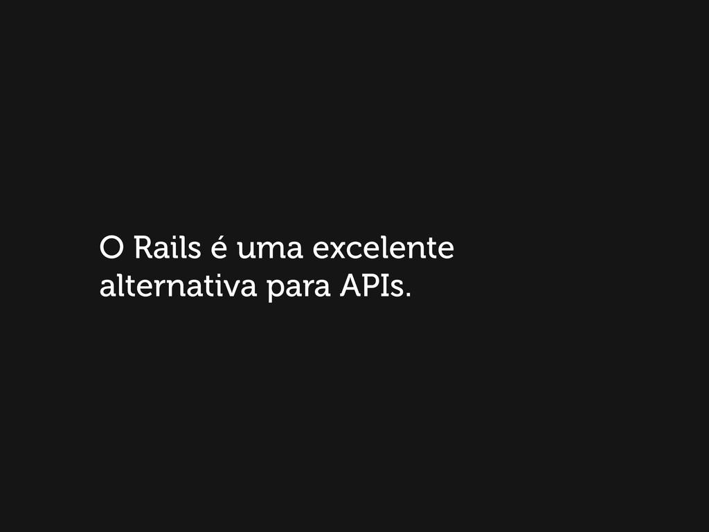O Rails é uma excelente alternativa para APIs.