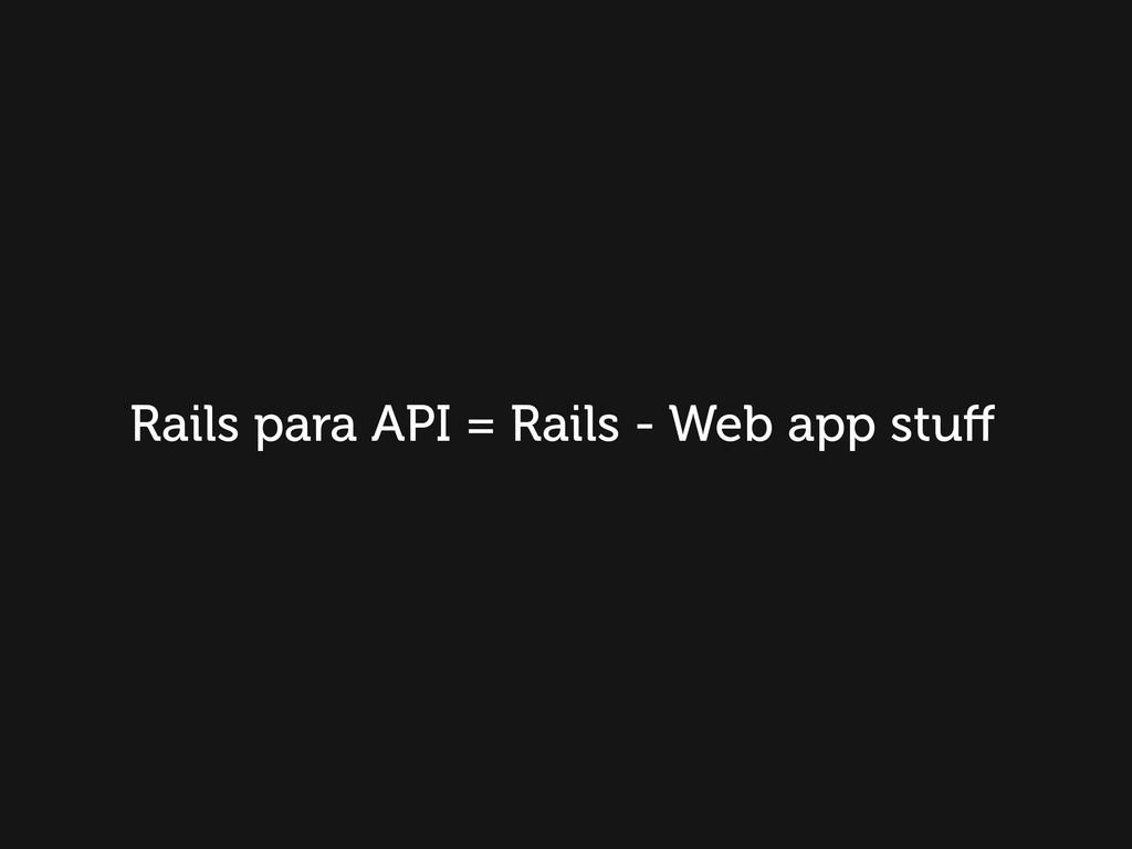 Rails para API = Rails - Web app stuff