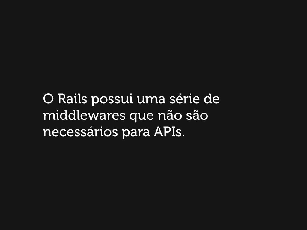 O Rails possui uma série de middlewares que não...
