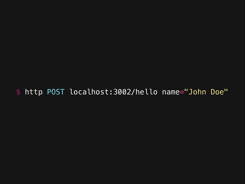 """$ http POST localhost:3002/hello name=""""John Doe"""""""