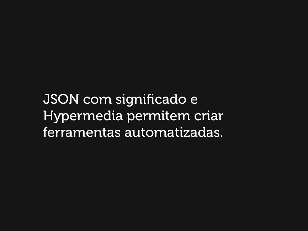 JSON com significado e Hypermedia permitem criar...