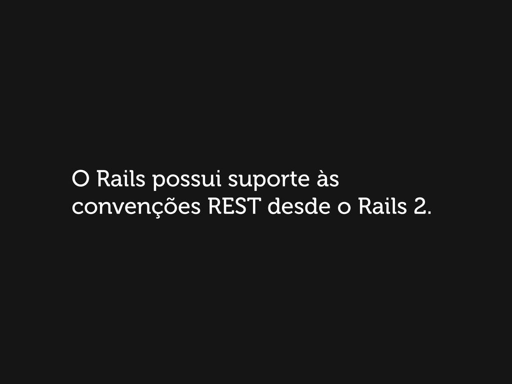 O Rails possui suporte às convenções REST desde...