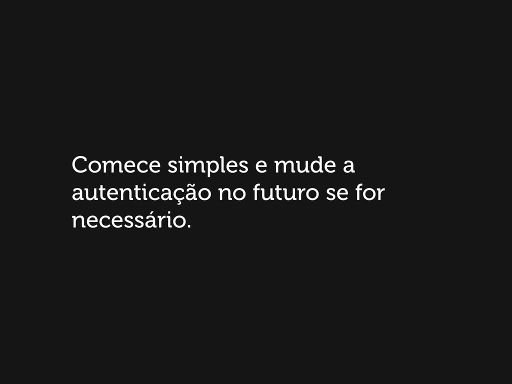Comece simples e mude a autenticação no futuro ...