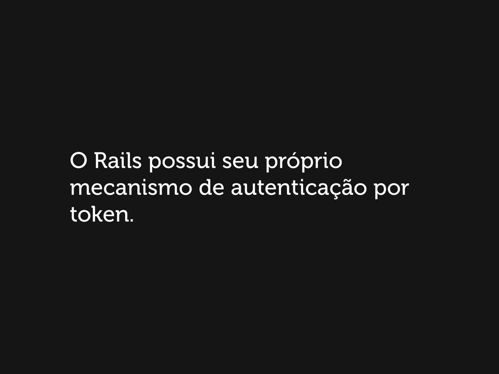 O Rails possui seu próprio mecanismo de autenti...
