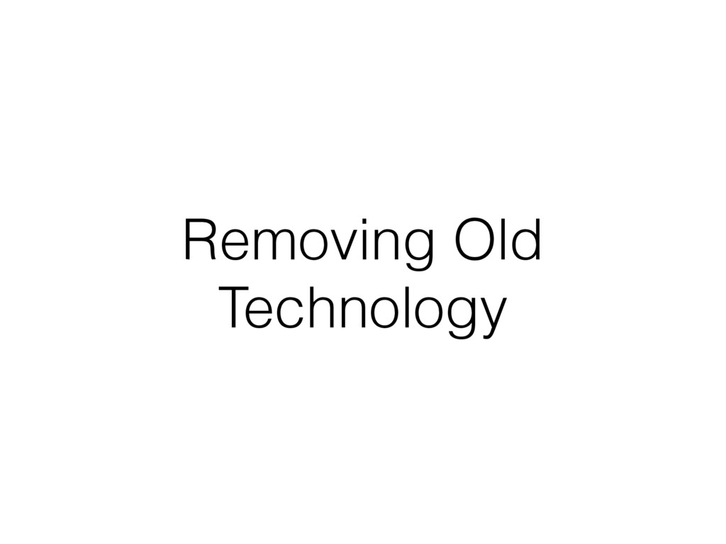 Removing Old Technology