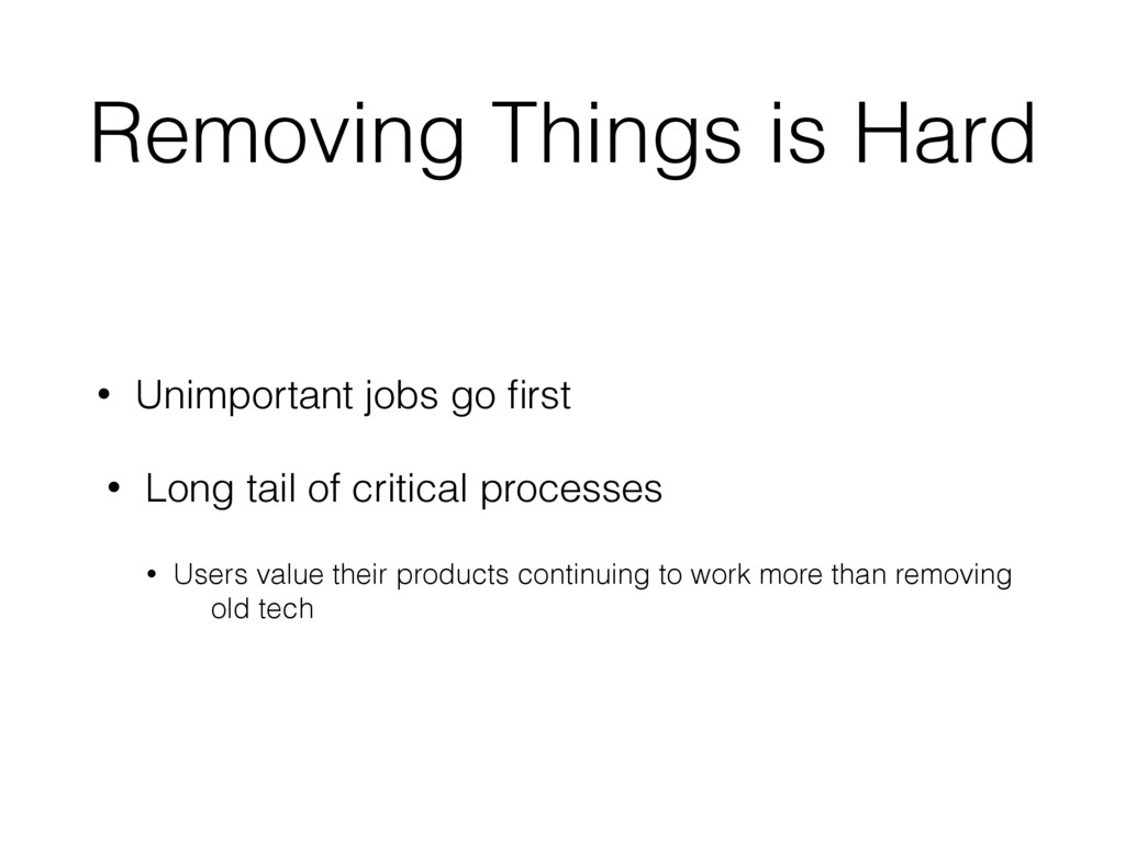 Removing Things is Hard • Unimportant jobs go fi...
