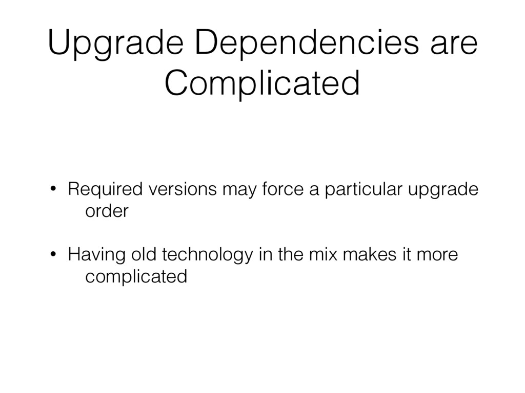 Upgrade Dependencies are Complicated • Required...