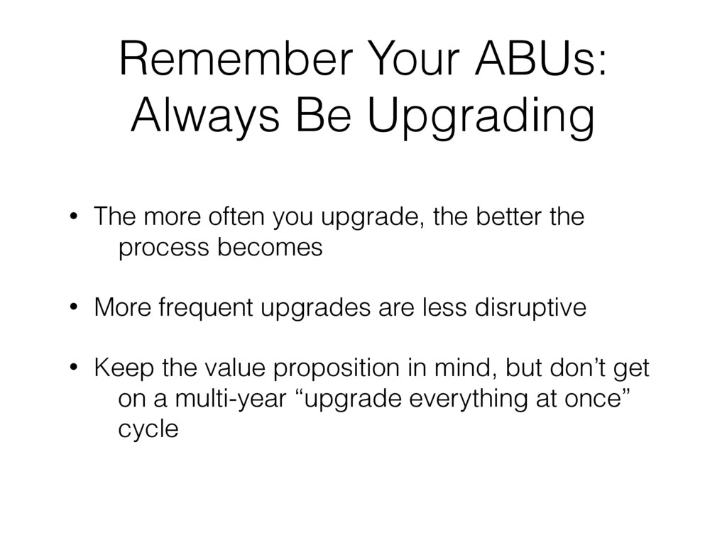 Remember Your ABUs: Always Be Upgrading • The m...