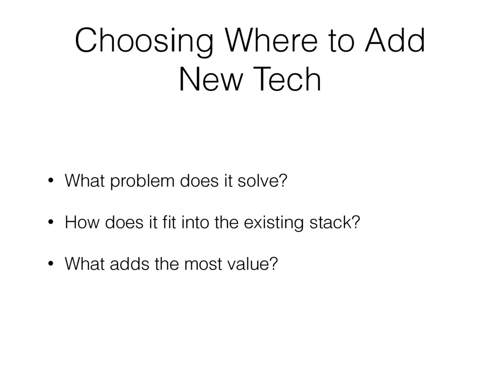 Choosing Where to Add New Tech • What problem d...