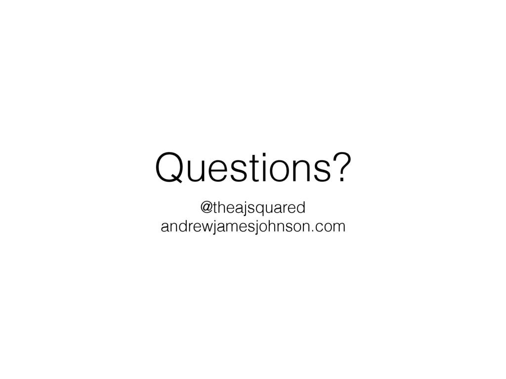 Questions? @theajsquared andrewjamesjohnson.com