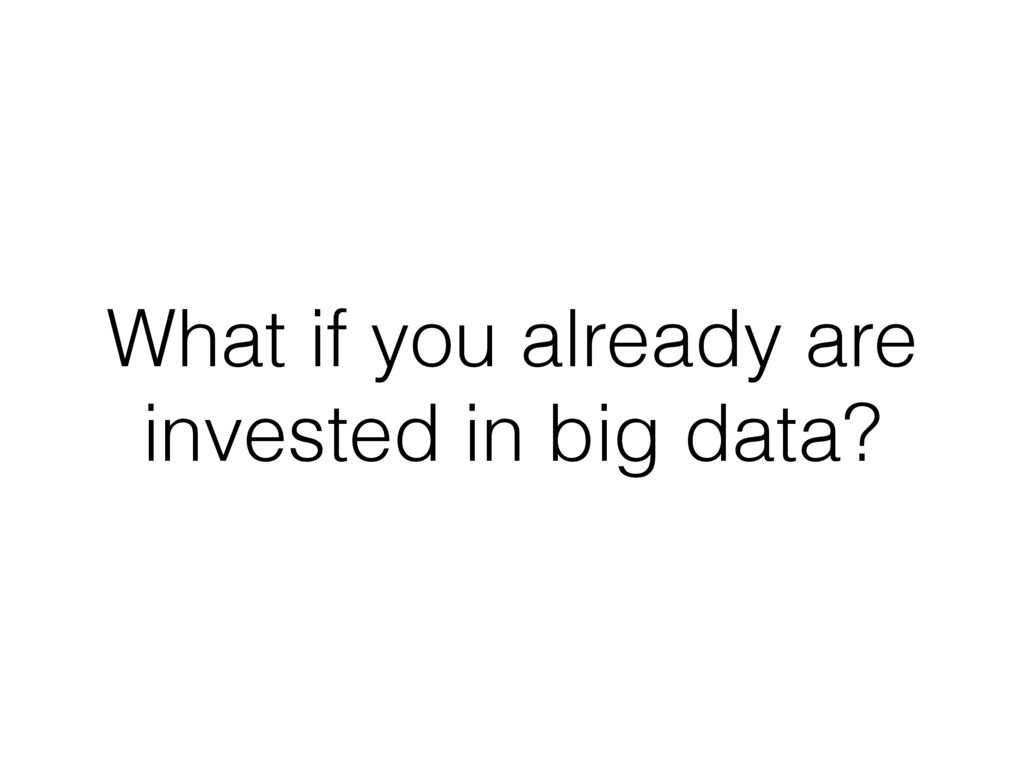 What if you already are invested in big data?