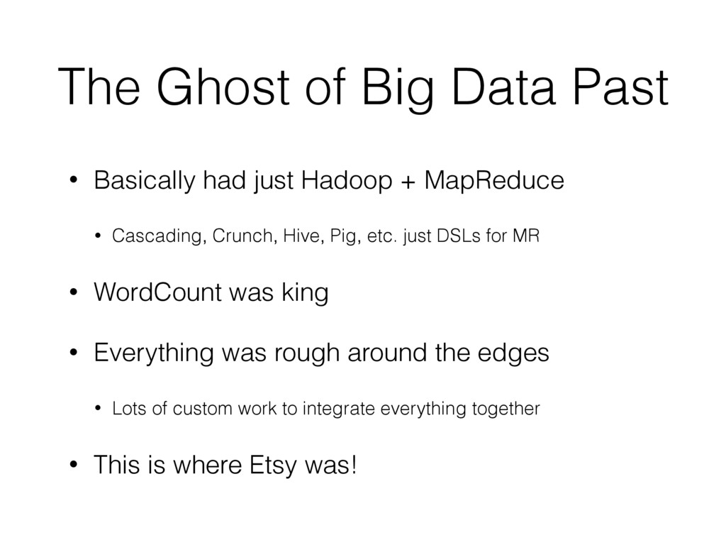 The Ghost of Big Data Past • Basically had just...