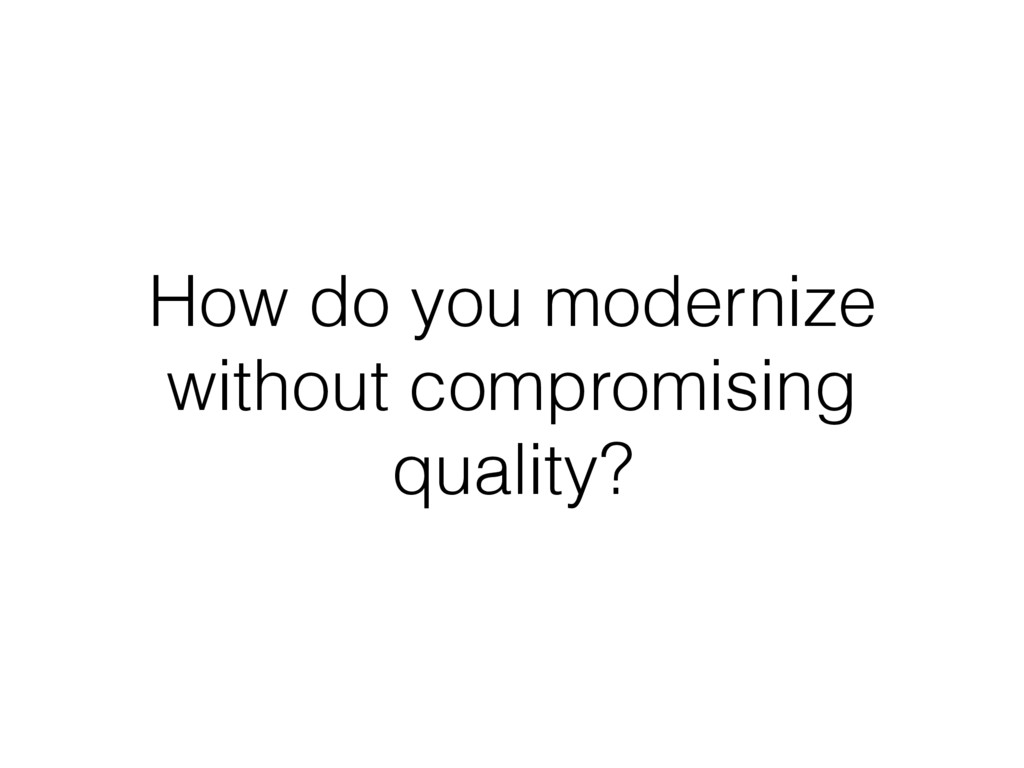 How do you modernize without compromising quali...