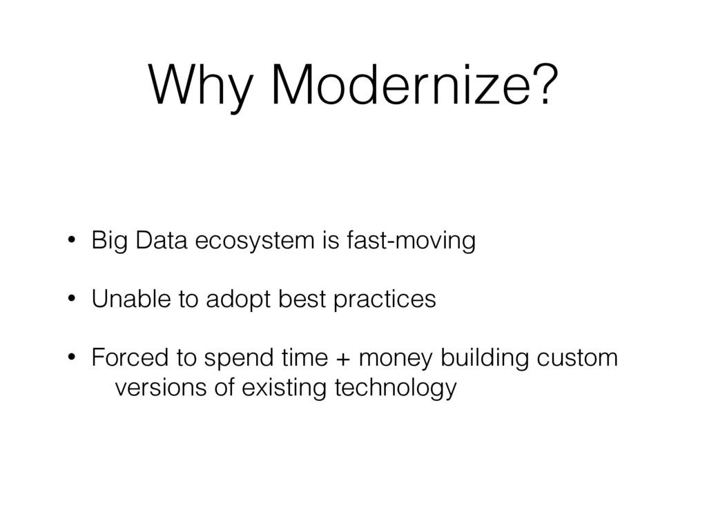 Why Modernize? • Big Data ecosystem is fast-mov...