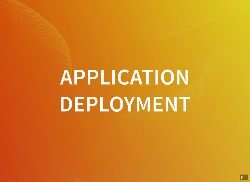 6 . 1 APPLICATION DEPLOYMENT