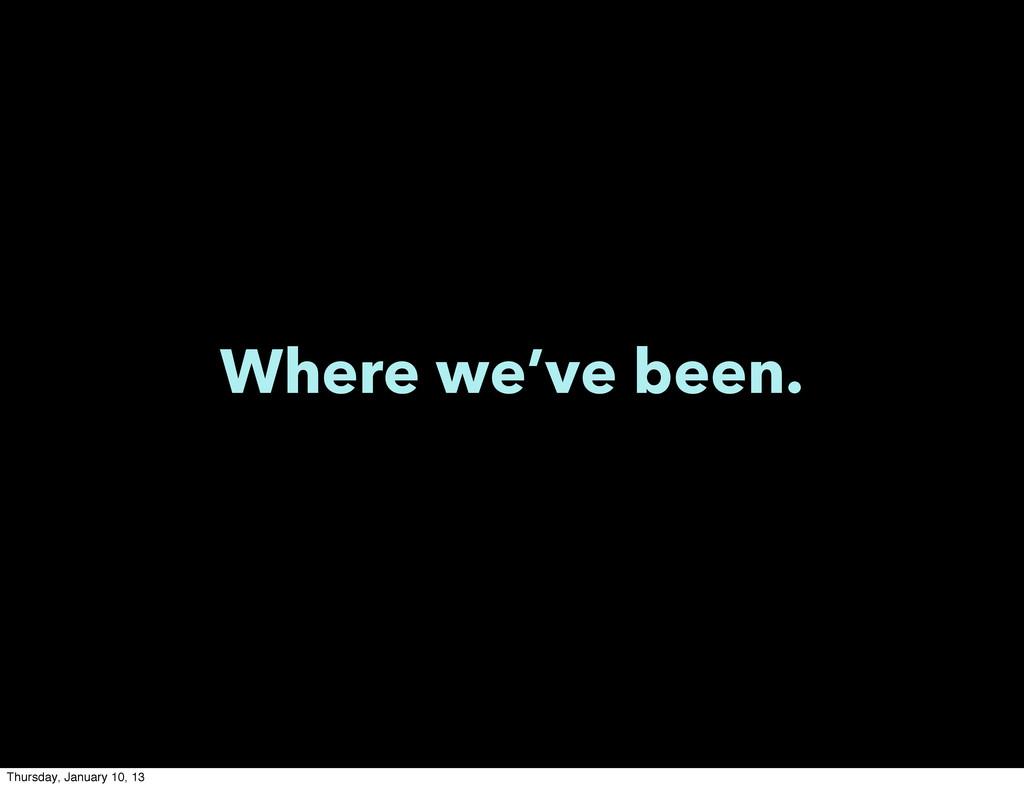 Where we've been. Thursday, January 10, 13