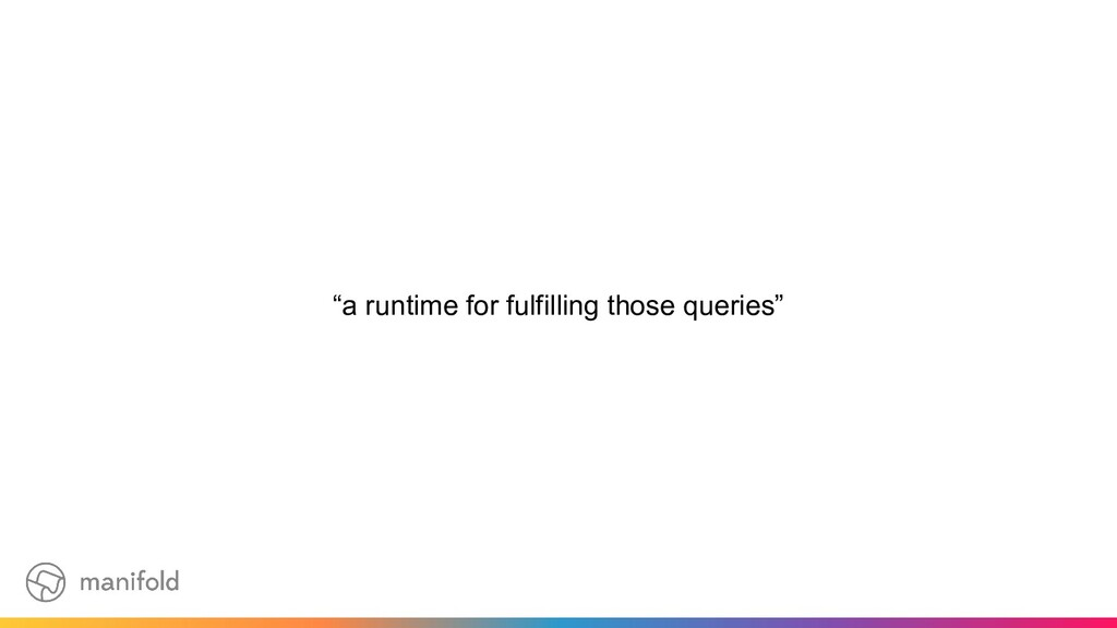 """""""a runtime for fulfilling those queries"""""""