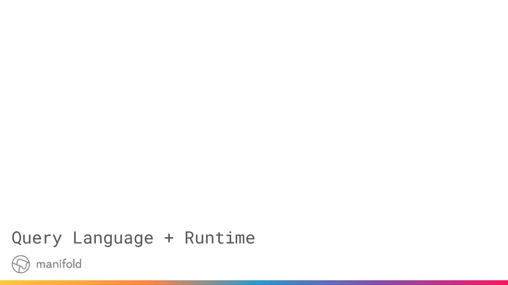Query Language + Runtime