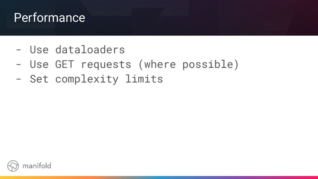 Performance - Use dataloaders - Use GET request...