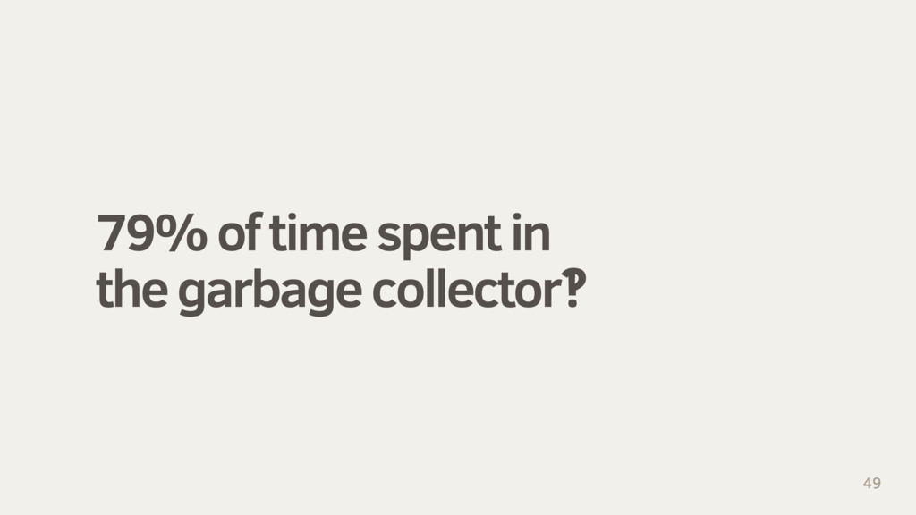 79% of time spent in the garbage collector‽ 49