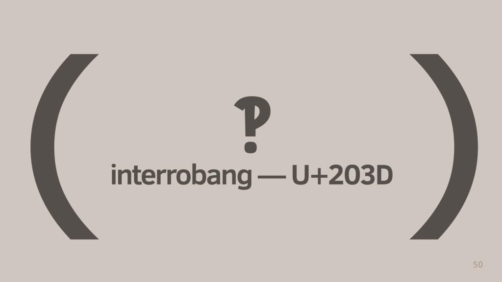 ‽ interrobang — U+203D 50 ( )