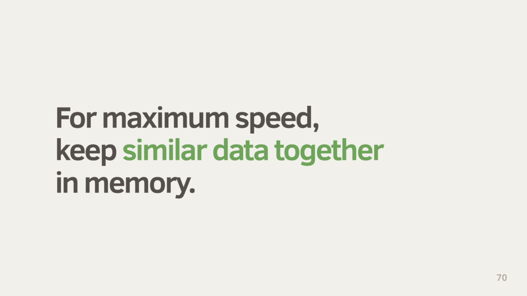 For maximum speed, keep similar data together i...