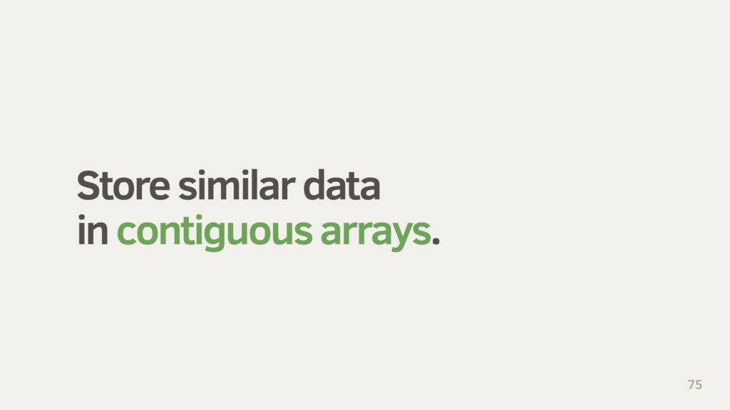 Store similar data in contiguous arrays. 75