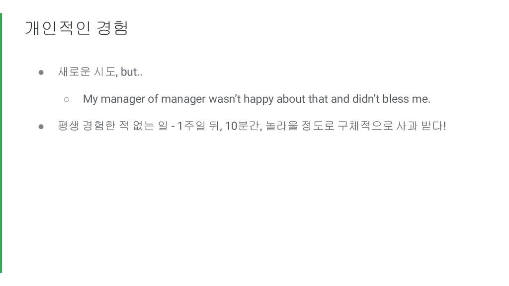 개인적인 경험 ● 새로운 시도, but.. ○ My manager of manager...